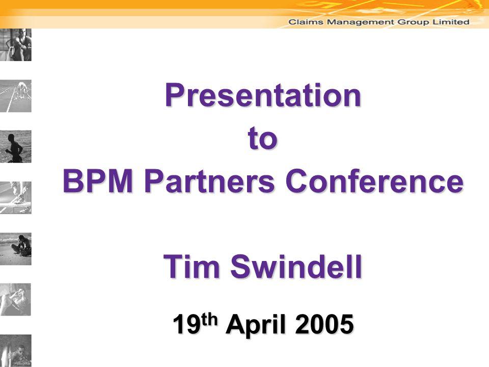 Presentationto BPM Partners Conference Tim Swindell 19 th April 2005