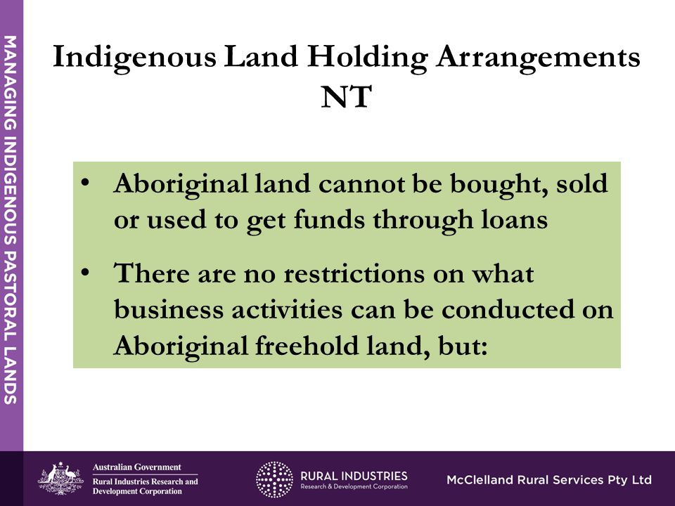 Aboriginal land cannot be bought, sold or used to get funds through loans There are no restrictions on what business activities can be conducted on Aboriginal freehold land, but: Indigenous Land Holding Arrangements NT