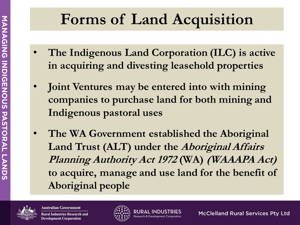 The Indigenous Land Corporation (ILC) is active in acquiring and divesting leasehold properties Joint Ventures may be entered into with mining companies to purchase land for both mining and Indigenous pastoral uses The WA Government established the Aboriginal Land Trust (ALT) under the Aboriginal Affairs Planning Authority Act 1972 (WA) (WAAAPA Act) to acquire, manage and use land for the benefit of Aboriginal people