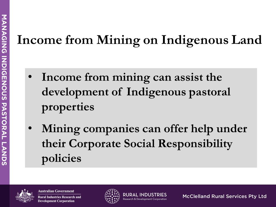 Income from mining can assist the development of Indigenous pastoral properties Mining companies can offer help under their Corporate Social Responsibility policies Income from Mining on Indigenous Land