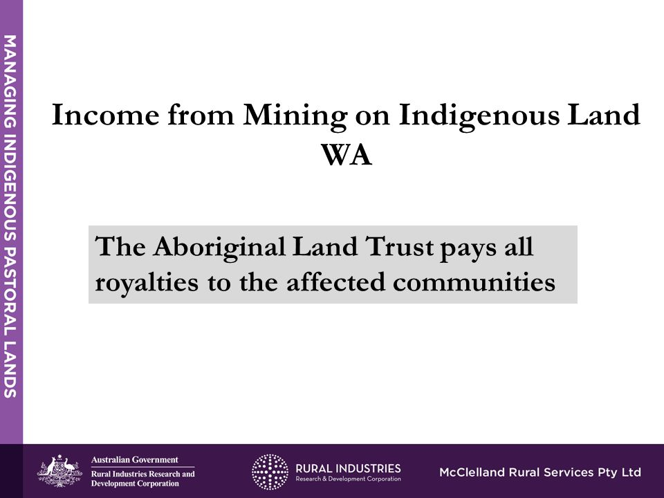 Income from Mining on Indigenous Land WA The Aboriginal Land Trust pays all royalties to the affected communities