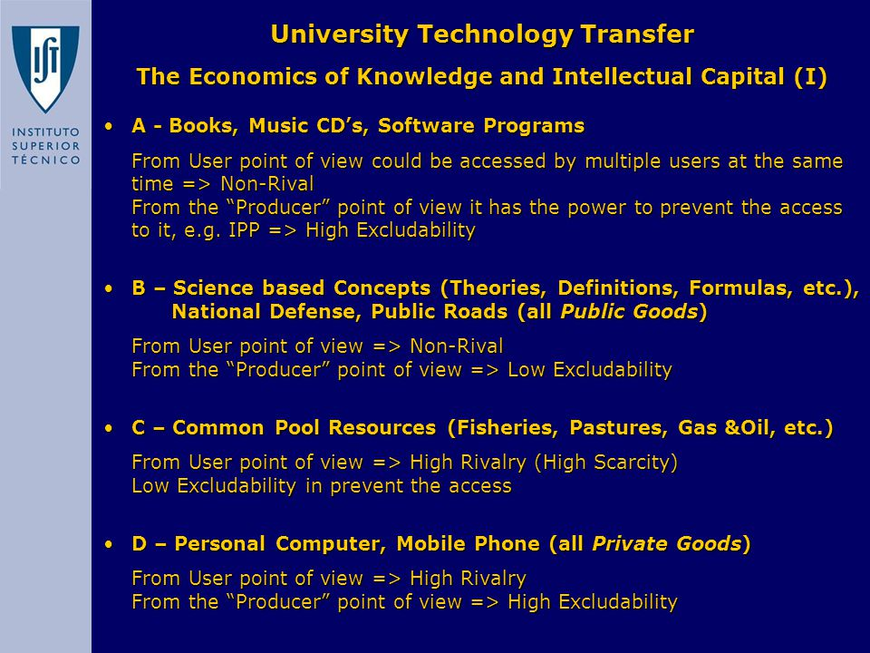 University Technology Transfer The Economics of Knowledge and Intellectual Capital (I) A - Books, Music CD's, Software ProgramsA - Books, Music CD's, Software Programs From User point of view could be accessed by multiple users at the same time => Non-Rival From the Producer point of view it has the power to prevent the access to it, e.g.