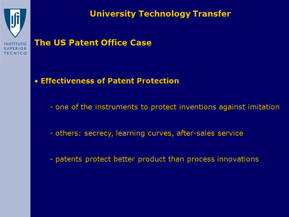 The US Patent Office Case University Technology Transfer Effectiveness of Patent Protection Effectiveness of Patent Protection - one of the instruments to protect inventions against imitation - one of the instruments to protect inventions against imitation - others: secrecy, learning curves, after-sales service - others: secrecy, learning curves, after-sales service - patents protect better product than process innovations - patents protect better product than process innovations