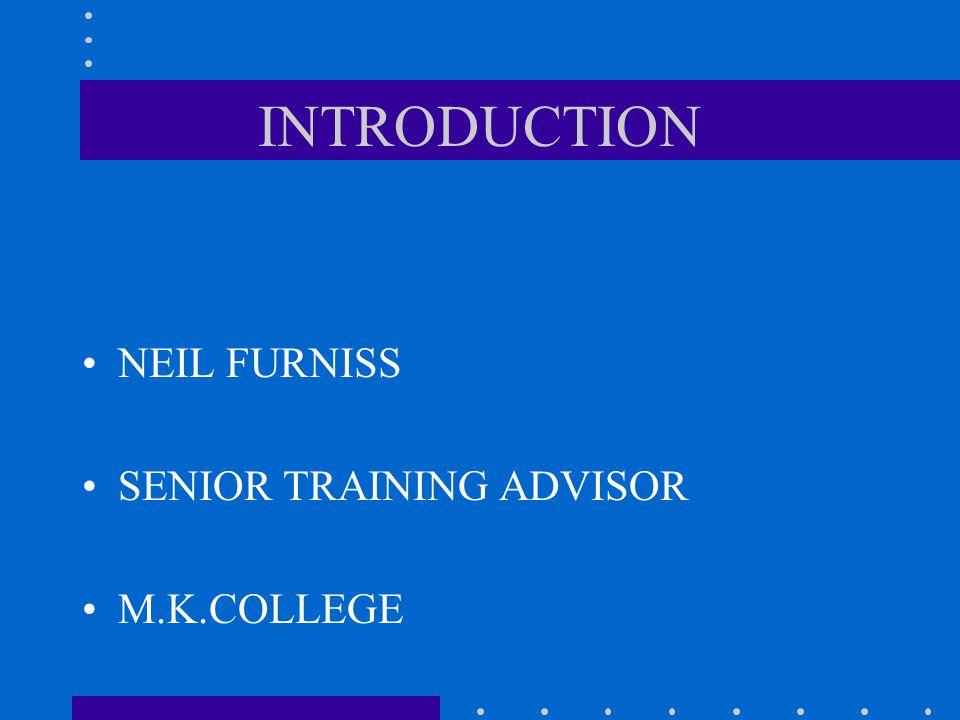 INTRODUCTION NEIL FURNISS SENIOR TRAINING ADVISOR M.K.COLLEGE