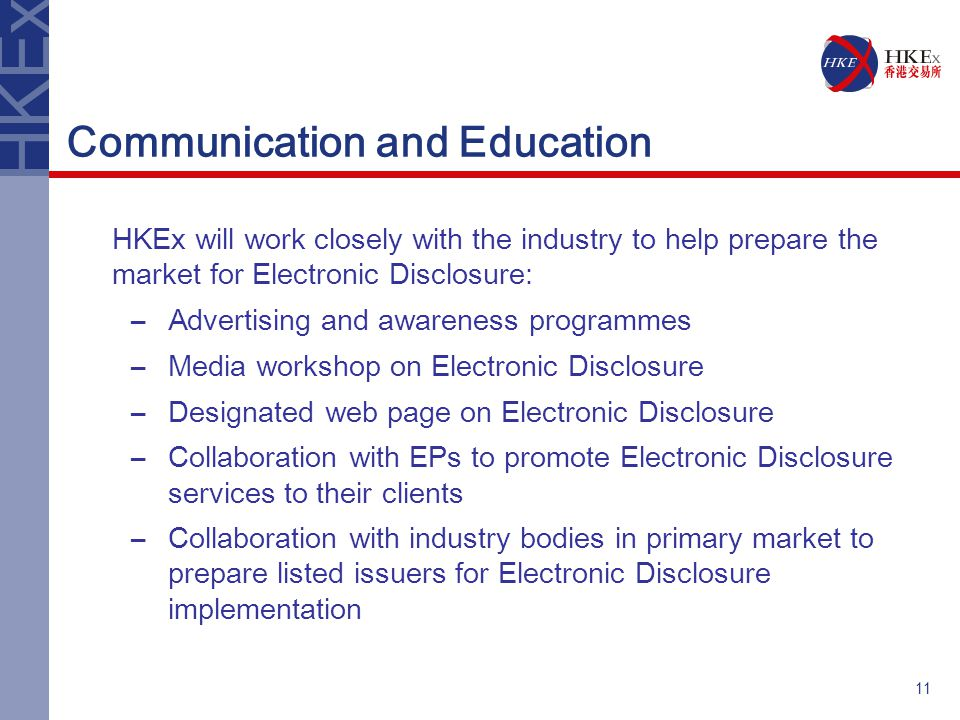 11 Communication and Education HKEx will work closely with the industry to help prepare the market for Electronic Disclosure: –Advertising and awareness programmes –Media workshop on Electronic Disclosure –Designated web page on Electronic Disclosure –Collaboration with EPs to promote Electronic Disclosure services to their clients –Collaboration with industry bodies in primary market to prepare listed issuers for Electronic Disclosure implementation