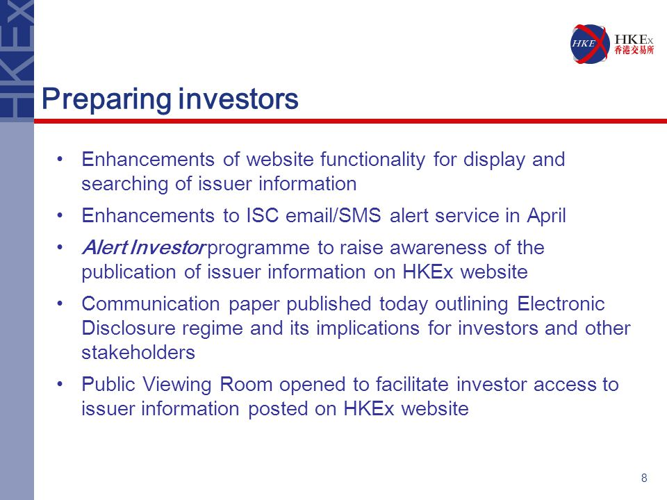 8 Preparing investors Enhancements of website functionality for display and searching of issuer information Enhancements to ISC email/SMS alert service in April Alert Investor programme to raise awareness of the publication of issuer information on HKEx website Communication paper published today outlining Electronic Disclosure regime and its implications for investors and other stakeholders Public Viewing Room opened to facilitate investor access to issuer information posted on HKEx website