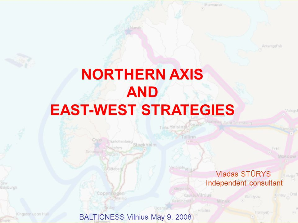 NORTHERN AXIS AND EAST-WEST STRATEGIES Vladas STŪRYS Independent consultant BALTICNESS Vilnius May 9, 2008