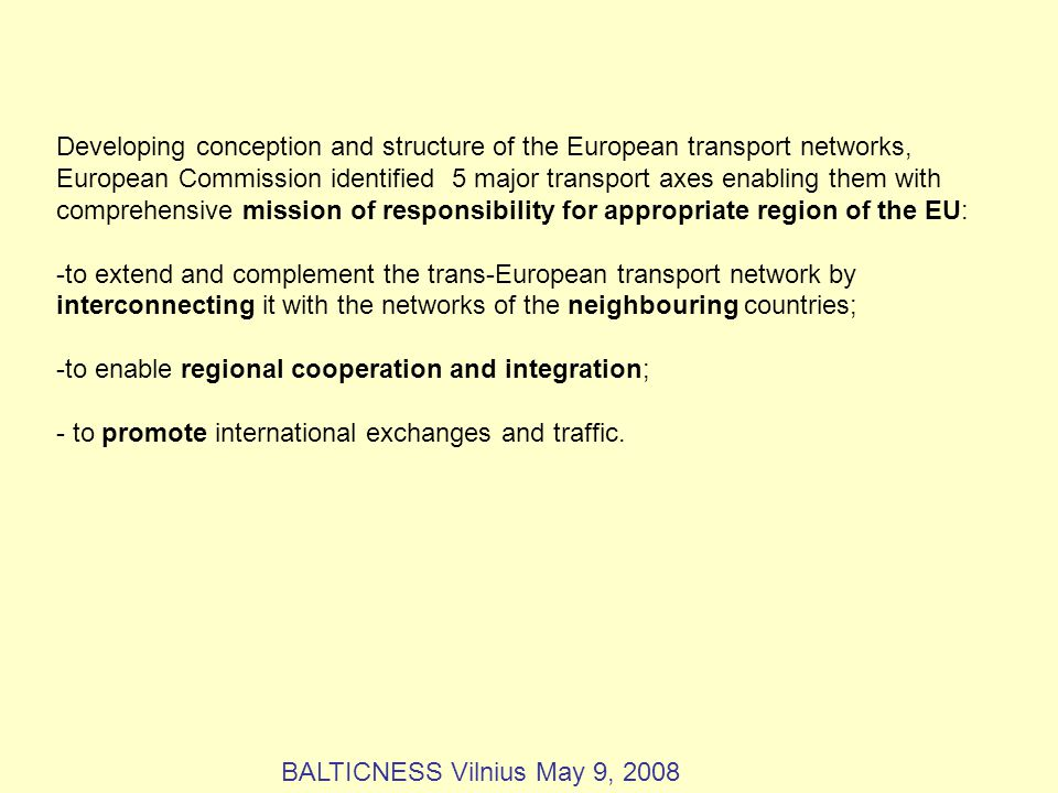 Developing conception and structure of the European transport networks, European Commission identified 5 major transport axes enabling them with comprehensive mission of responsibility for appropriate region of the EU: -to extend and complement the trans-European transport network by interconnecting it with the networks of the neighbouring countries; -to enable regional cooperation and integration; - to promote international exchanges and traffic.