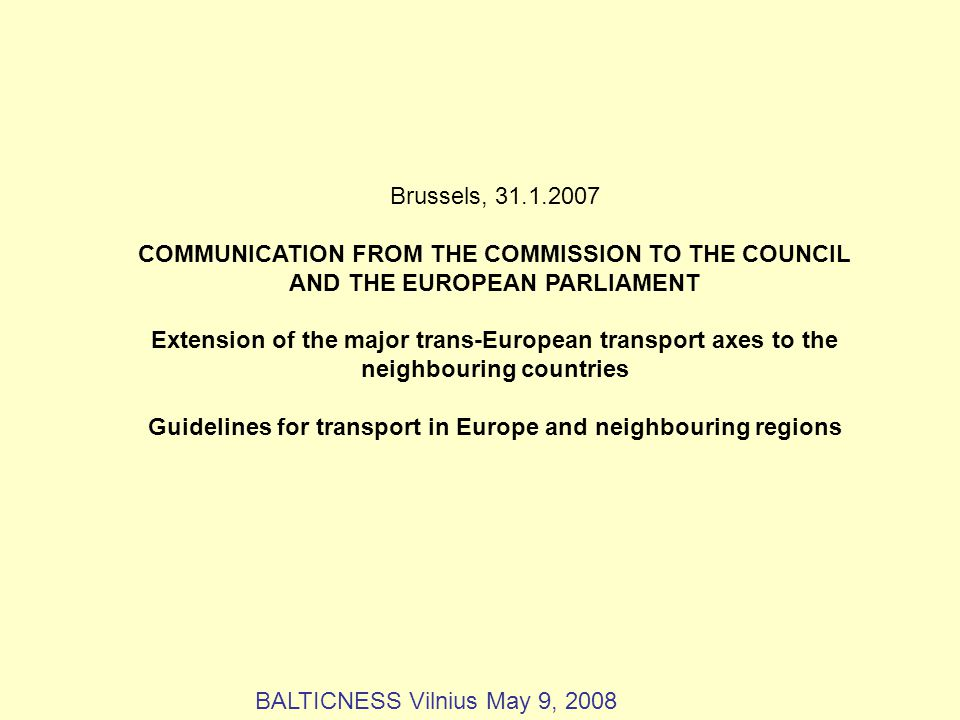 Brussels, 31.1.2007 COMMUNICATION FROM THE COMMISSION TO THE COUNCIL AND THE EUROPEAN PARLIAMENT Extension of the major trans-European transport axes to the neighbouring countries Guidelines for transport in Europe and neighbouring regions BALTICNESS Vilnius May 9, 2008