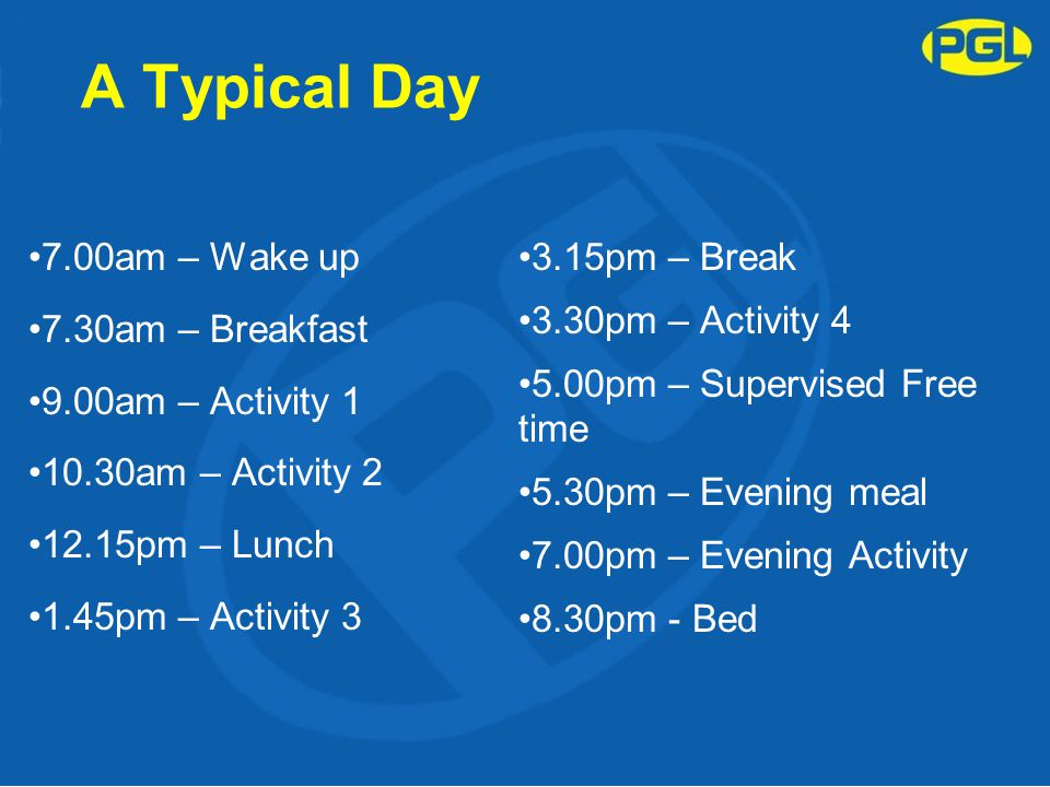 A Typical Day 7.00am – Wake up 7.30am – Breakfast 9.00am – Activity 1 10.30am – Activity 2 12.15pm – Lunch 1.45pm – Activity 3 3.15pm – Break 3.30pm – Activity 4 5.00pm – Supervised Free time 5.30pm – Evening meal 7.00pm – Evening Activity 8.30pm - Bed