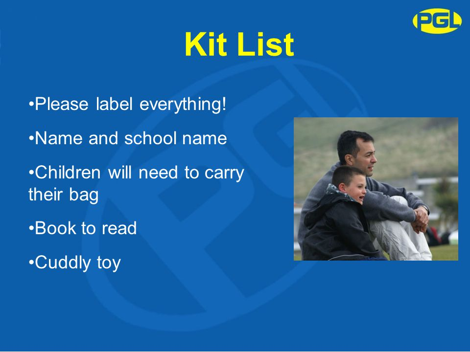 Kit List Please label everything! Name and school name Children will need to carry their bag Book to read Cuddly toy