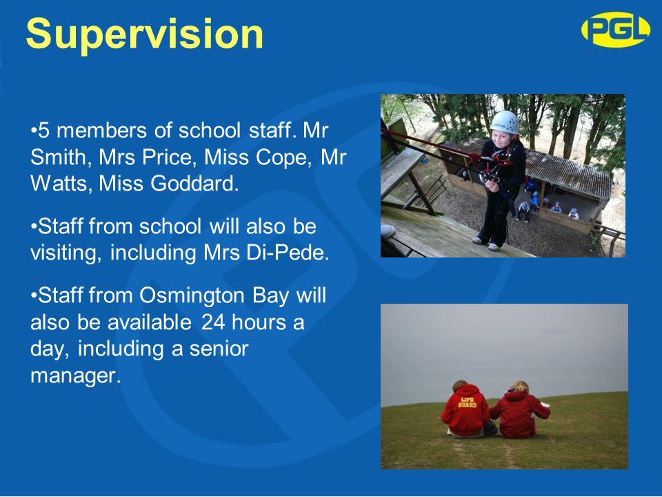 Supervision 5 members of school staff. Mr Smith, Mrs Price, Miss Cope, Mr Watts, Miss Goddard. Staff from school will also be visiting, including Mrs