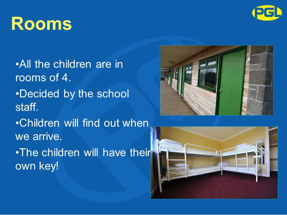 Rooms All the children are in rooms of 4. Decided by the school staff. Children will find out when we arrive. The children will have their own key!