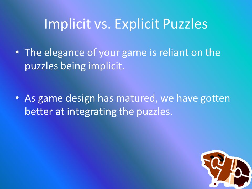 Implicit vs. Explicit Puzzles The elegance of your game is reliant on the puzzles being implicit.
