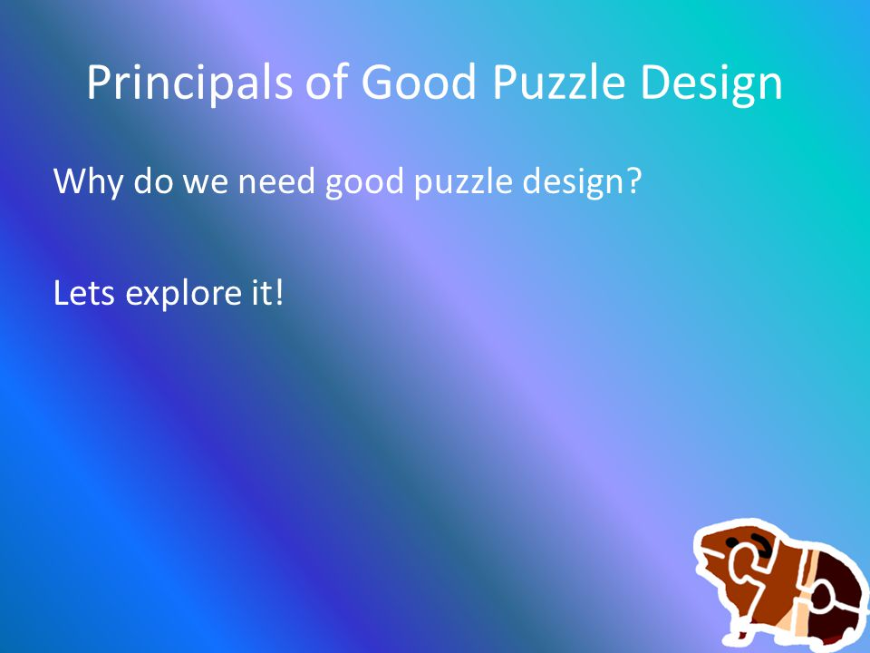 Principals of Good Puzzle Design Why do we need good puzzle design? Lets explore it!