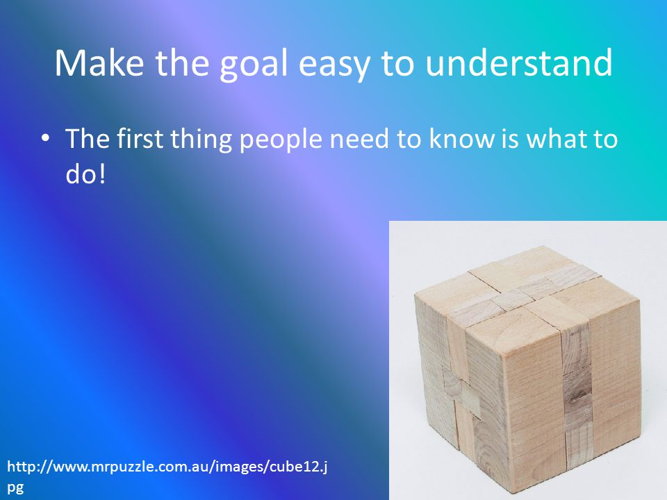 Make the goal easy to understand The first thing people need to know is what to do! http://www.mrpuzzle.com.au/images/cube12.j pg