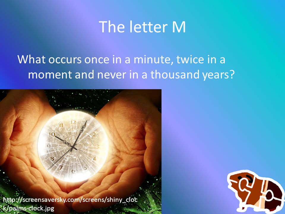 The letter M What occurs once in a minute, twice in a moment and never in a thousand years? http://screensaversky.com/screens/shiny_cloc k/palms-clock