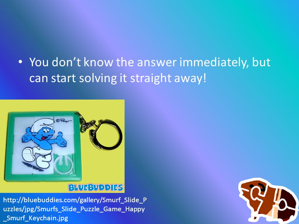 You don't know the answer immediately, but can start solving it straight away! http://bluebuddies.com/gallery/Smurf_Slide_P uzzles/jpg/Smurfs_Slide_Pu