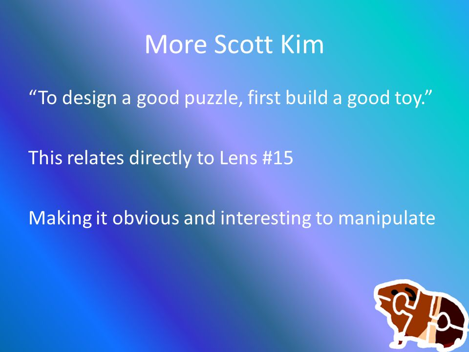 """More Scott Kim """"To design a good puzzle, first build a good toy."""" This relates directly to Lens #15 Making it obvious and interesting to manipulate"""
