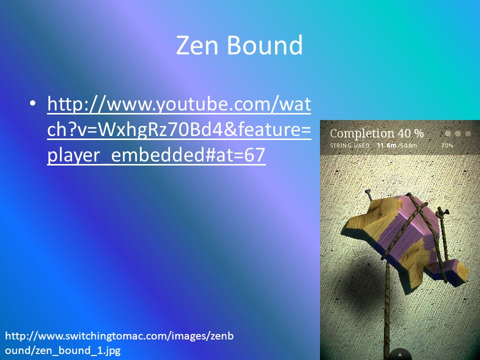 Zen Bound http://www.youtube.com/wat ch?v=WxhgRz70Bd4&feature= player_embedded#at=67 http://www.youtube.com/wat ch?v=WxhgRz70Bd4&feature= player_embed