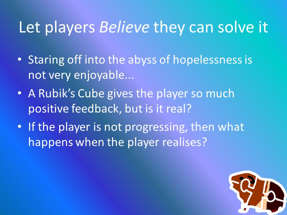Let players Believe they can solve it Staring off into the abyss of hopelessness is not very enjoyable... A Rubik's Cube gives the player so much posi