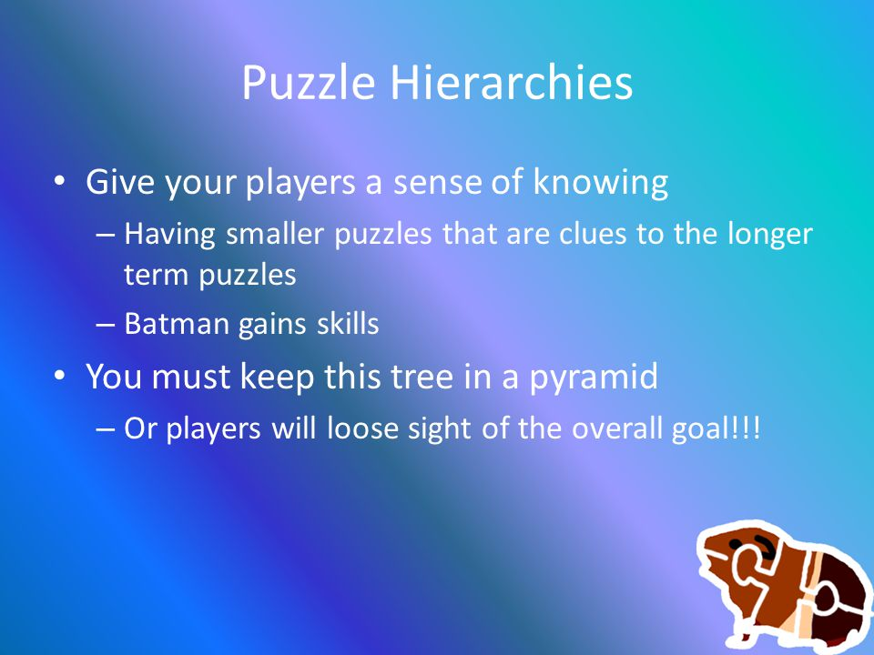 Puzzle Hierarchies Give your players a sense of knowing – Having smaller puzzles that are clues to the longer term puzzles – Batman gains skills You m