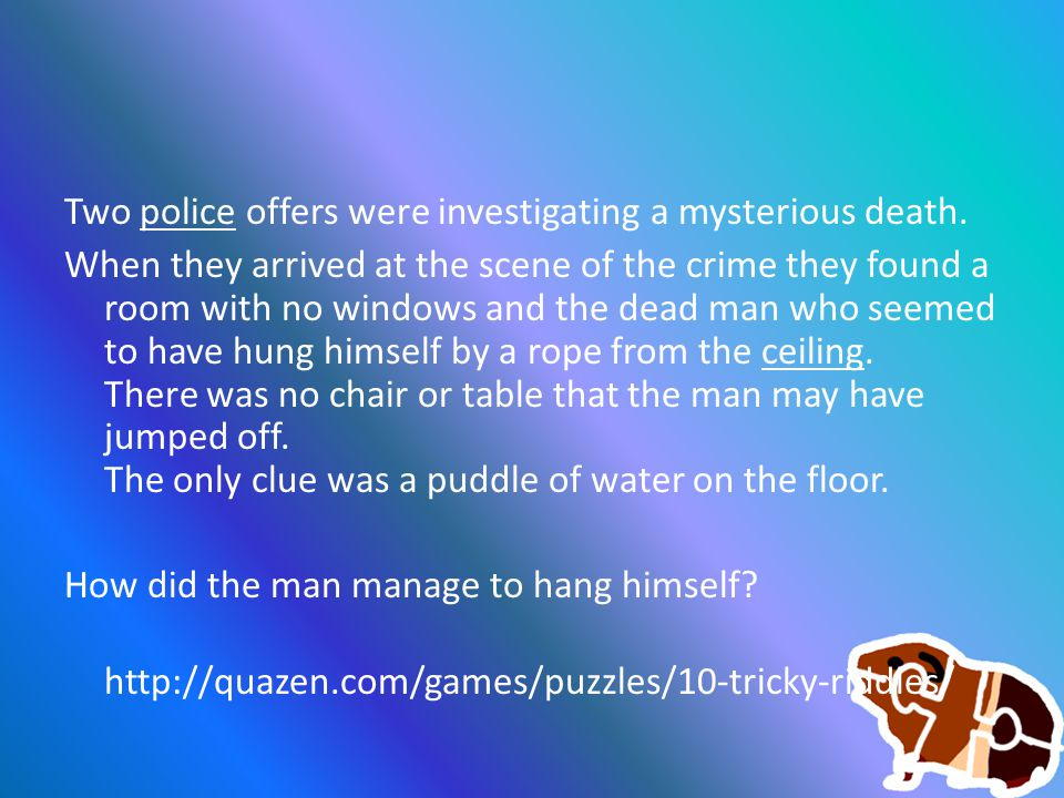 Two police offers were investigating a mysterious death.police When they arrived at the scene of the crime they found a room with no windows and the dead man who seemed to have hung himself by a rope from the ceiling.