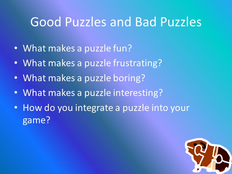 Good Puzzles and Bad Puzzles What makes a puzzle fun? What makes a puzzle frustrating? What makes a puzzle boring? What makes a puzzle interesting? Ho