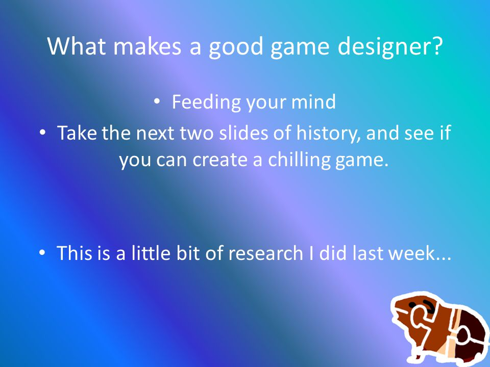 What makes a good game designer? Feeding your mind Take the next two slides of history, and see if you can create a chilling game. This is a little bi