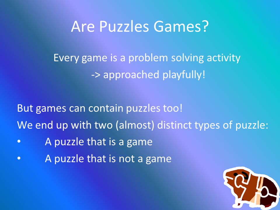 Are Puzzles Games. Every game is a problem solving activity -> approached playfully.