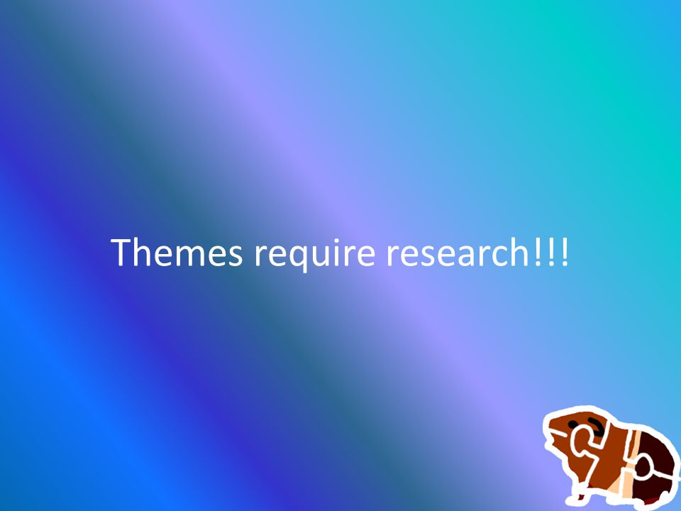 Themes require research!!!