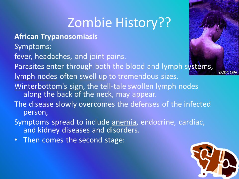 Zombie History . African Trypanosomiasis Symptoms: fever, headaches, and joint pains.