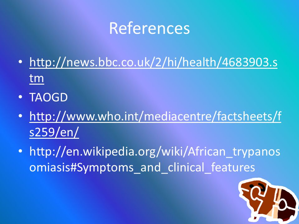 References http://news.bbc.co.uk/2/hi/health/4683903.s tm http://news.bbc.co.uk/2/hi/health/4683903.s tm TAOGD http://www.who.int/mediacentre/factsheets/f s259/en/ http://www.who.int/mediacentre/factsheets/f s259/en/ http://en.wikipedia.org/wiki/African_trypanos omiasis#Symptoms_and_clinical_features