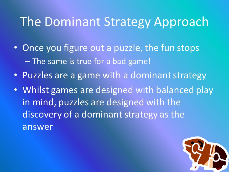 The Dominant Strategy Approach Once you figure out a puzzle, the fun stops – The same is true for a bad game! Puzzles are a game with a dominant strat