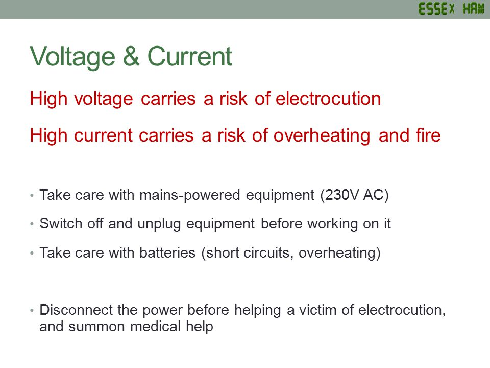 Voltage & Current High voltage carries a risk of electrocution High current carries a risk of overheating and fire Take care with mains-powered equipment (230V AC) Switch off and unplug equipment before working on it Take care with batteries (short circuits, overheating) Disconnect the power before helping a victim of electrocution, and summon medical help