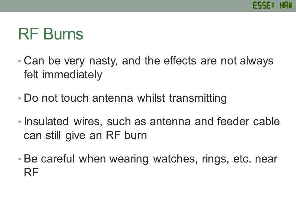 RF Burns Can be very nasty, and the effects are not always felt immediately Do not touch antenna whilst transmitting Insulated wires, such as antenna and feeder cable can still give an RF burn Be careful when wearing watches, rings, etc.