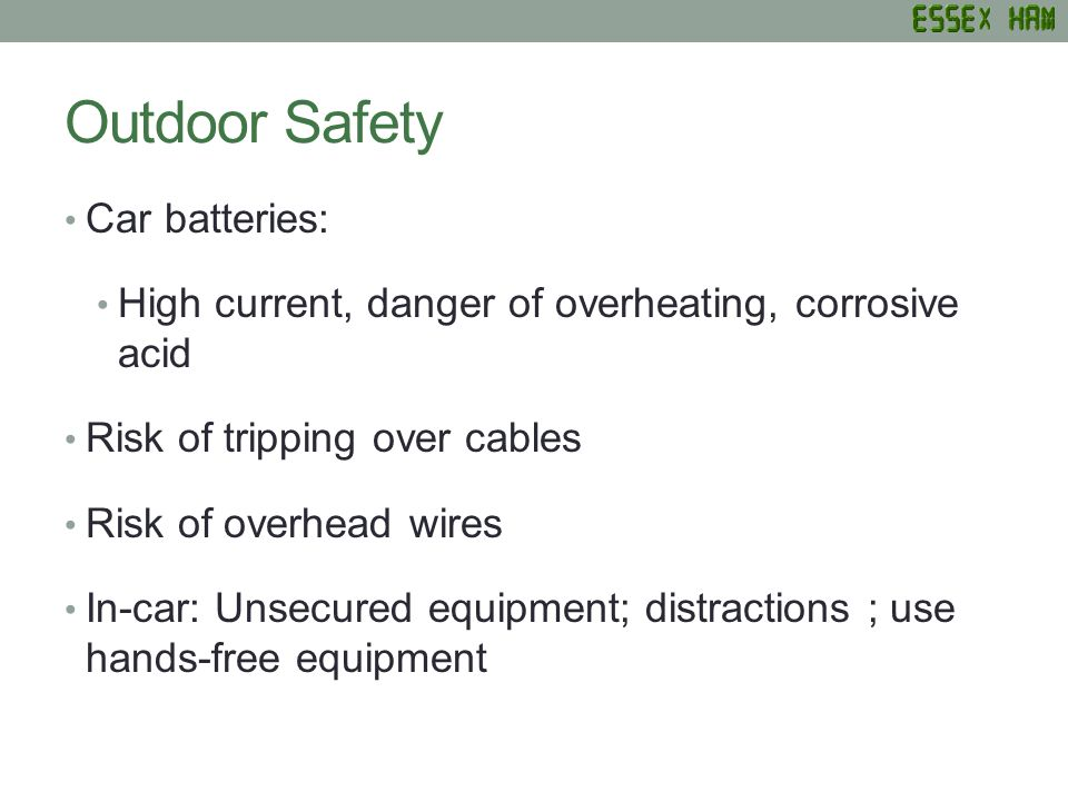 Outdoor Safety Car batteries: High current, danger of overheating, corrosive acid Risk of tripping over cables Risk of overhead wires In-car: Unsecured equipment; distractions ; use hands-free equipment