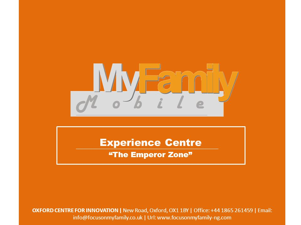 OXFORD CENTRE FOR INNOVATION | New Road, Oxford, OX1 1BY | Office: +44 1865 261459 | Email: info@focusonmyfamily.co.uk | Url: www.focusonmyfamily-ng.com Experience Centre The Emperor Zone
