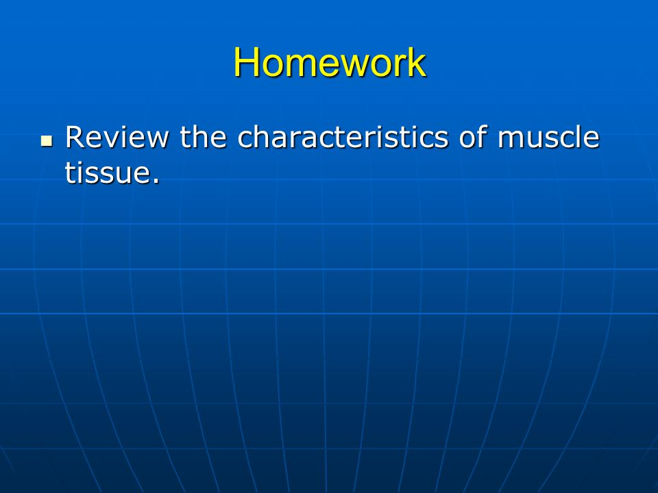 Homework Review the characteristics of muscle tissue. Review the characteristics of muscle tissue.