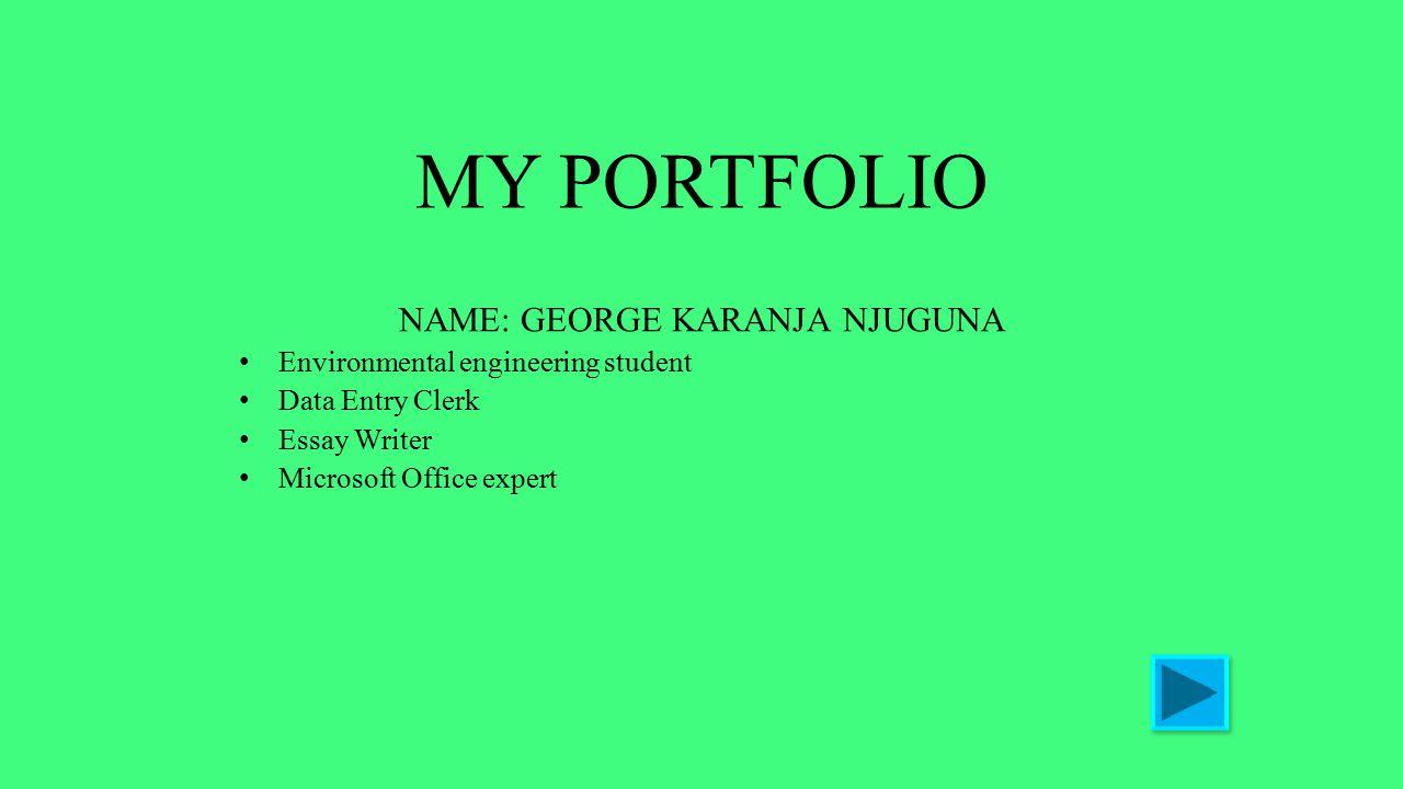 MY PORTFOLIO NAME: GEORGE KARANJA NJUGUNA Environmental engineering student Data Entry Clerk Essay Writer Microsoft Office expert