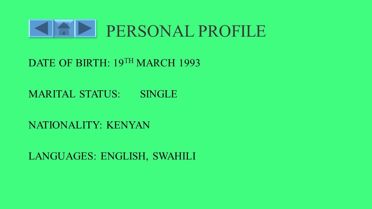 PERSONAL PROFILE DATE OF BIRTH: 19 TH MARCH 1993 MARITAL STATUS: SINGLE NATIONALITY: KENYAN LANGUAGES: ENGLISH, SWAHILI