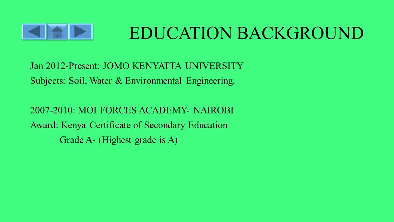 EDUCATION BACKGROUND Jan 2012-Present: JOMO KENYATTA UNIVERSITY Subjects: Soil, Water & Environmental Engineering.