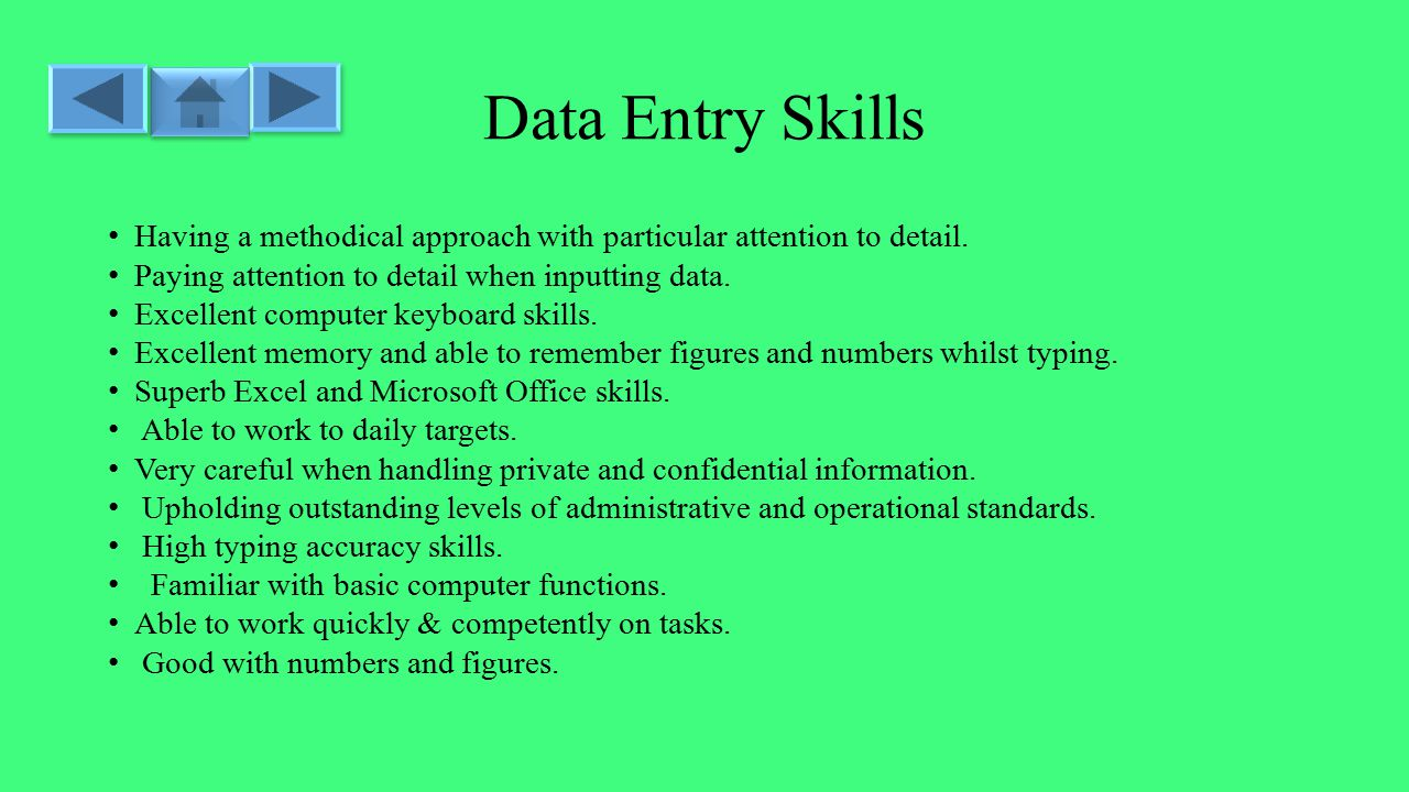 Data Entry Skills Having a methodical approach with particular attention to detail.