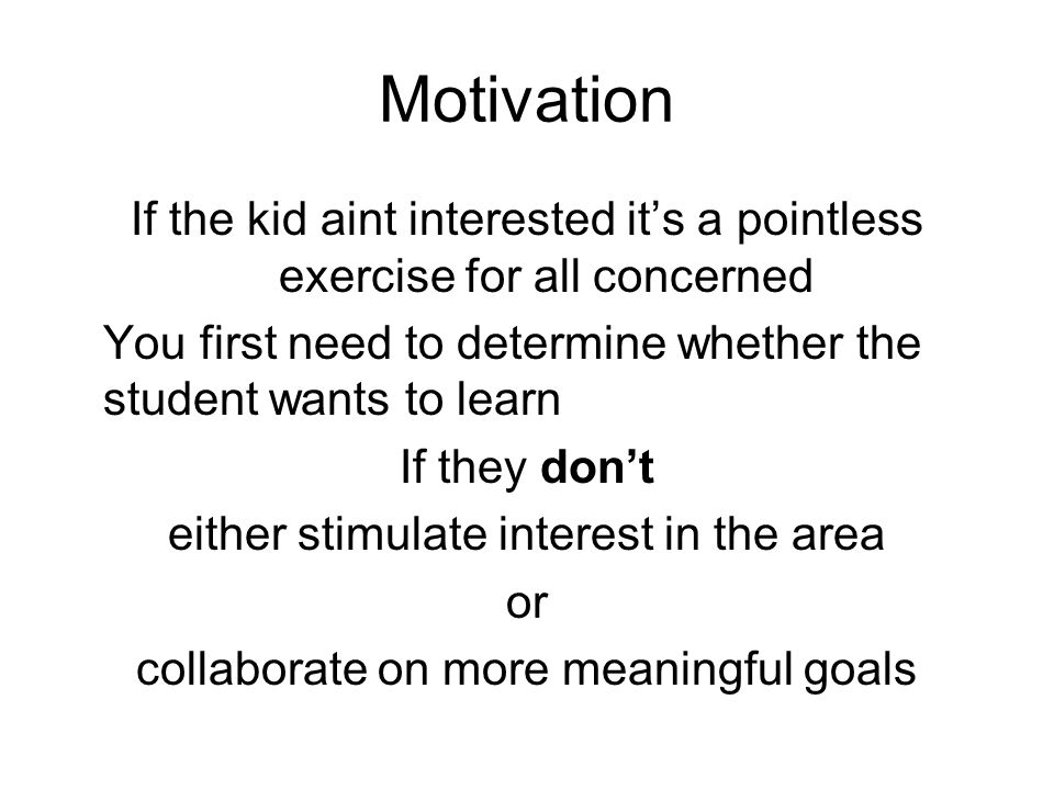 Motivation If the kid aint interested it's a pointless exercise for all concerned You first need to determine whether the student wants to learn If they don't either stimulate interest in the area or collaborate on more meaningful goals