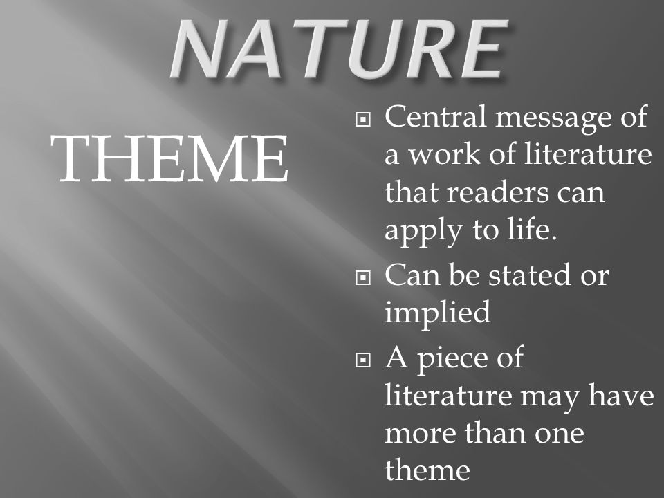 THEME  Central message of a work of literature that readers can apply to life.  Can be stated or implied  A piece of literature may have more than