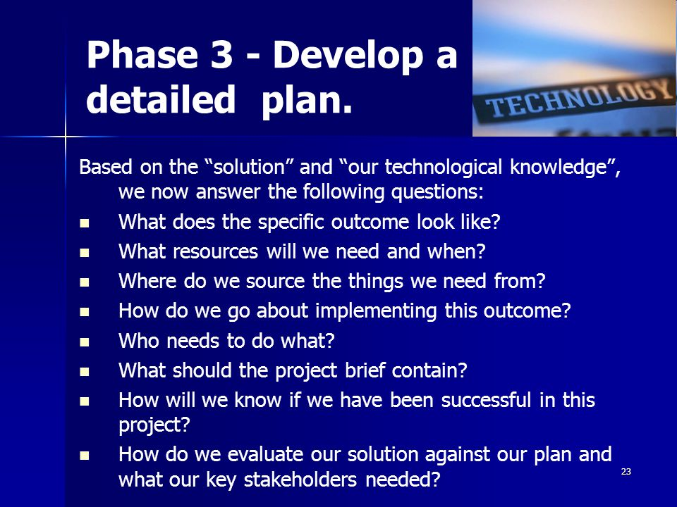 22 Phase 2 – mainly Know What or That In phase 2 we mainly explored Technological Knowledge. We needed to know about: – –Technological modelling – –Te