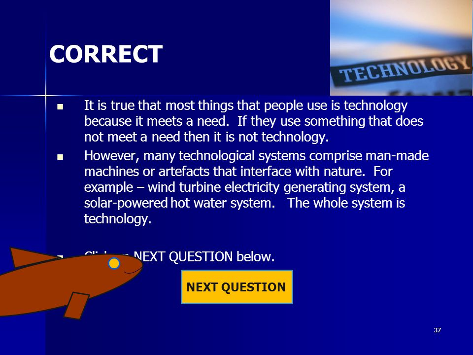 36 INCORRECT It is true that most things that people use is technology because it meets a need.