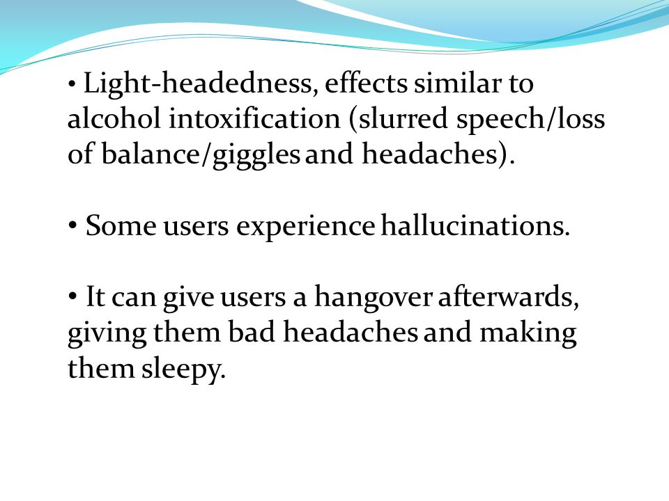 Light-headedness, effects similar to alcohol intoxification (slurred speech/loss of balance/giggles and headaches).