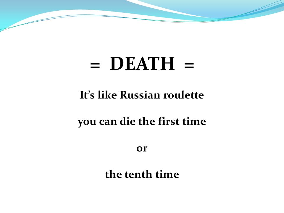 = DEATH = It's like Russian roulette you can die the first time or the tenth time