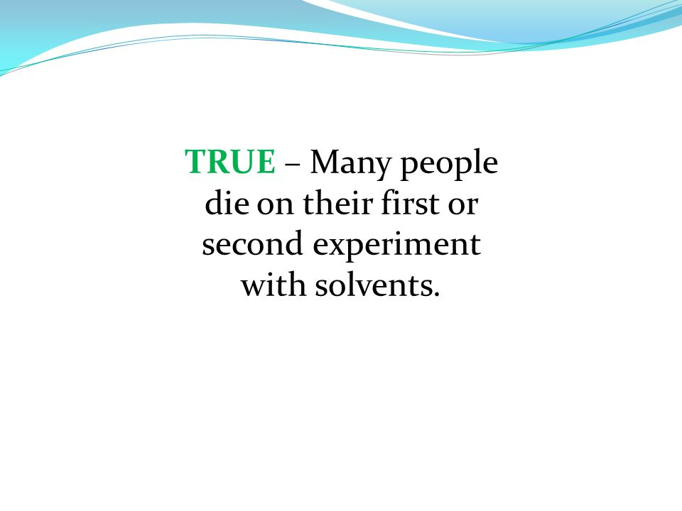 TRUE – Many people die on their first or second experiment with solvents.